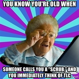 """old lady - you know you're old when  someone calls you a """"scrub,"""" and you immediately think of tlc"""