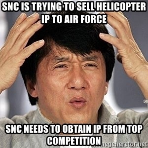Jackie Chan - SNC is trying to sell helicopter IP to Air Force  SNC needs to obtain IP from top competition
