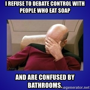 Picard facepalm  - I refuse to debate control with people who eat soap and are confused by bathrooms.