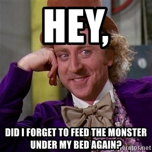 Willy Wonka - Hey,  Did i forget to feed the monster under my bed again?