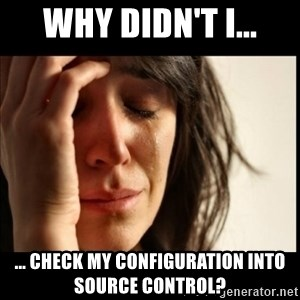 First World Problems - Why didn't I... ... check my configuration into source control?