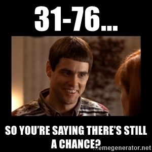 Lloyd-So you're saying there's a chance! - 31-76... So you're saying there's still a chance?