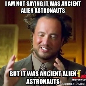 Ancient Aliens - I am not saying it was ancient alien astronauts But it was ancient alien astronauts