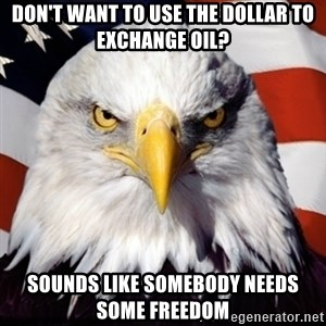 Freedom Eagle  - Don't want to use the dollar to exchange oil? Sounds like somebody needs some freedom
