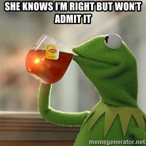 Kermit The Frog Drinking Tea - She knows I'm right but won't admit it