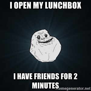 Forever Alone - I OPEN MY LUNCHBOX I HAVE FRIENDS FOR 2 MINUTES
