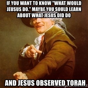 """Joseph Ducreux - If you want to know """"what would Jeusus do."""" Maybe you sould learn about what Jesus Did Do    and Jesus observed Torah"""