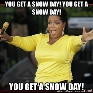 Overly-Excited Oprah!!!  - You get a snow day! You get a snow day! You get a snow day!