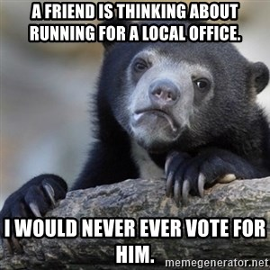 Confession Bear - A friend is thinking about running for a local office.  I would never ever vote for him.