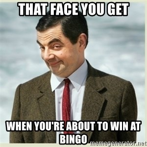 MR bean - that face you get when you're about to win at bingo