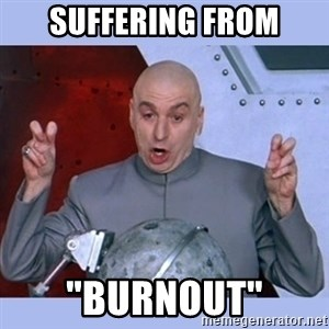 "Dr Evil meme - Suffering from ""Burnout"""
