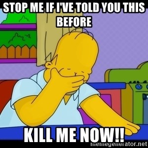 Homer Facepalm - Stop me if I've told you this before  Kill me now!!