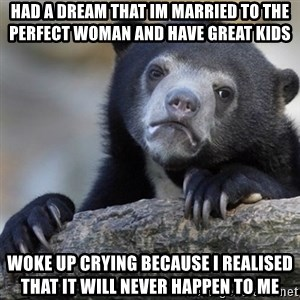 Confession Bear - Had a dream that im married to the perfect woman and have great kids Woke up crying because i realised that it will never happen to me