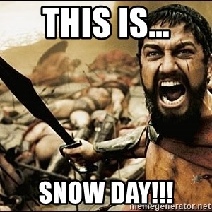 This Is Sparta Meme - This is... Snow day!!!