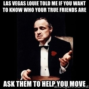The Godfather - las vegas louie told me if you want to know who your true friends are ask them to help you move