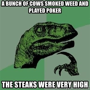 Philosoraptor - a bunch of cows smoked weed and played poker the steaks were very high