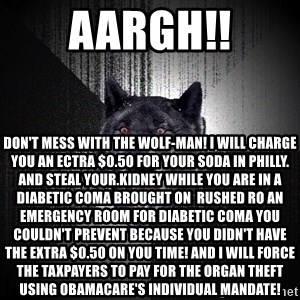Insanity Wolf - AARGH!! DON'T MESS WITH THE WOLF-MAN! I WILL CHARGE YOU AN ECTRA $0.50 FOR YOUR SODA IN PHILLY. AND STEAL YOUR.KIDNEY WHILE YOU ARE IN A DIABETIC COMA BROUGHT ON  RUSHED RO AN EMERGENCY ROOM FOR DIABETIC COMA YOU COULDN'T PREVENT BECAUSE YOU DIDN'T HAVE THE EXTRA $0.50 ON YOU TIME! AND I WILL FORCE THE TAXPAYERS TO PAY FOR THE ORGAN THEFT USING OBAMACARE'S INDIVIDUAL MANDATE!