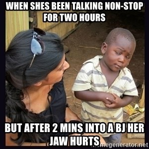 Skeptical third-world kid - When shes been talking non-stop for two hours but after 2 mins into a bj her jaw hurts