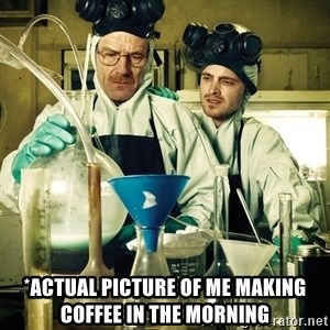 breaking bad - *actual picture of me making coffee in the morning