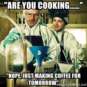 "breaking bad - ""are you cooking......"" ""nope, just making coffee for tomorrow"""