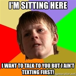 Angry School Boy - I'm sitting here  I want to talk to you but I ain't texting first!