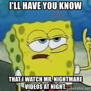 Tough Spongebob - I'll have you know that I watch Mr. Nightmare videos at night.
