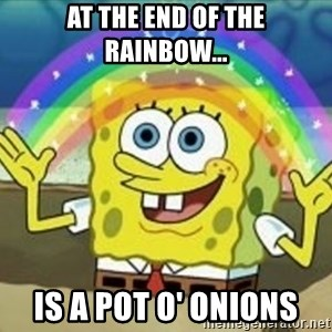 Spongebob - at the end of the rainbow... is a pot o' onions