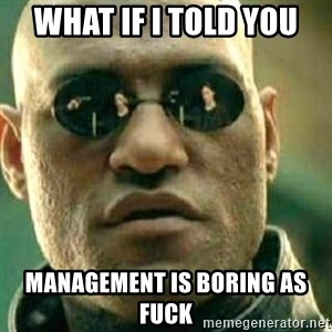 What If I Told You - What if I told you management is boring as fuck