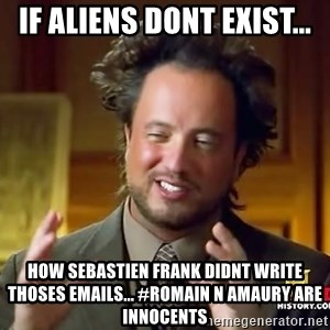 Ancient Aliens - If Aliens dont exist... How Sebastien FRANK didnt write thoses emails... #ROMAIN N AMAURY ARE INNOCENTS