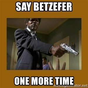say what one more time - say Betzefer one more time