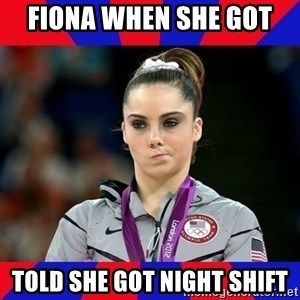 Mckayla Maroney Does Not Approve - Fiona when she got  told she got night shift