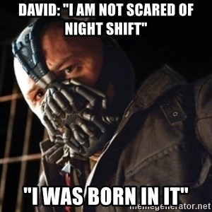 "Only then you have my permission to die - David: ""i am not scared of night shift"" ""I was born in it"""