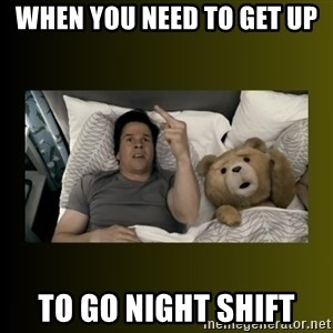 ted fuck you thunder - When you need to get up to go night shift