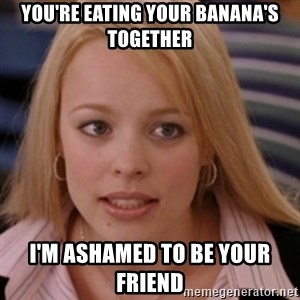 mean girls - You're eating your banana's together I'm ashamed to be your friend