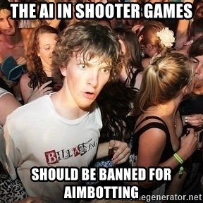 Sudden Realization Ralph - the ai in shooter games should be banned for aimbotting