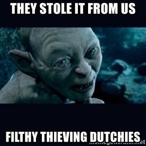 gollum - THEY stole it from us filthy thieving dutchies