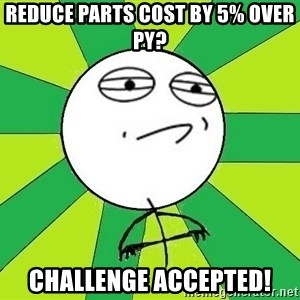 Challenge Accepted 2 - Reduce parts cost by 5% over PY? Challenge accepted!