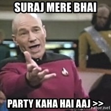Captain Picard - SURAJ MERE BHAI PARTY KAHA HAI AAJ >>
