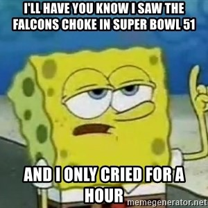 Tough Spongebob - I'LL HAVE YOU KNOW I SAW THE FALCONS CHOKE IN SUPER BOWL 51 AND I ONLY CRIED FOR A HOUR