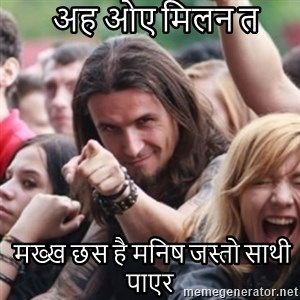Ridiculously Photogenic Metalhead - अह ओए मिलन त   मख्ख छस है मनिष जस्तो साथी पाएर