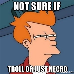 Not sure if troll - NOT SURE IF  TROLL OR JUST NECRO