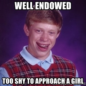 Bad Luck Brian - Well Endowed Too shy to approach a girl
