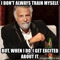 I don't always guy meme - i don't always train myself. but, when i do, i get excited about it.