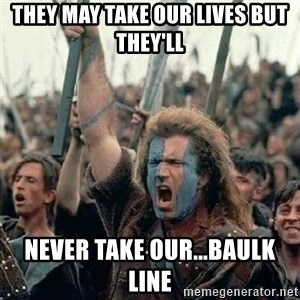 Brave Heart Freedom - They may take our lives but they'll never take our...BAULK LINE