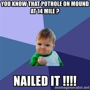Success Kid - You know that pothole on Mound at 14 Mile ?  Nailed IT !!!!