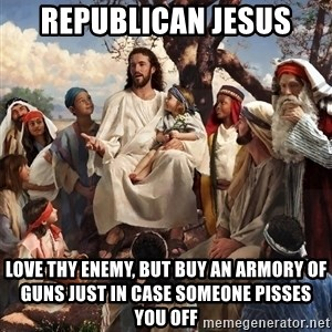 storytime jesus - Republican Jesus Love thy enemy, but buy an armory of guns just in case someone pisses you off
