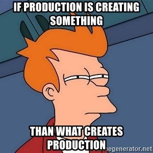 Futurama Fry - if production is creating something  than what creates production
