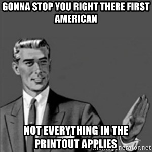 Correction Guy - GONNA STOP YOU RIGHT THERE FIRST AMERICAN NOT EVERYTHING IN THE PRINTOUT APPLIES