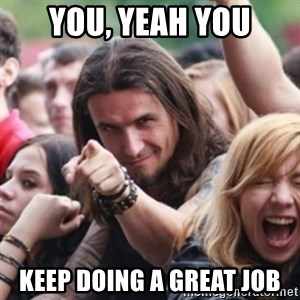 Ridiculously Photogenic Metalhead - YOU, YEAH YOU KEEP DOING A GREAT JOB
