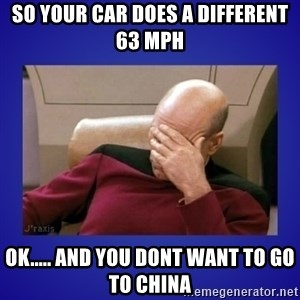 Picard facepalm  - so your car does a different 63 MPH ok..... and you dont want to go to china